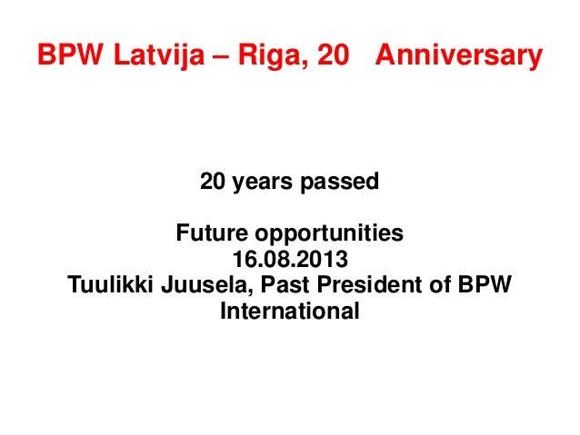 BPW Latvija – Riga, 20th Anniversary 20 years passed Future opportunities 16.08.2013 Tuulikki Juusela, Past President of B...