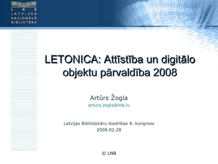LETONICA: Attīstība un digitālo objektu pārvaldība 2008 Artūrs Žogla [email_address] Latvijas Bibliotekāru biedrības 9. ko...