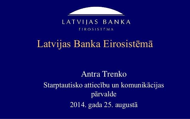 Latvijas Banka Eirosistēmā Antra Trenko Starptautisko attiecību un komunikācijas pārvalde 2014. gada 25. augustā
