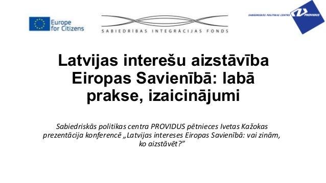 Latvijas interešu aizstāvība Eiropas Savienībā: labā prakse, izaicinājumi Sabiedriskās politikas centra PROVIDUS pētnieces...