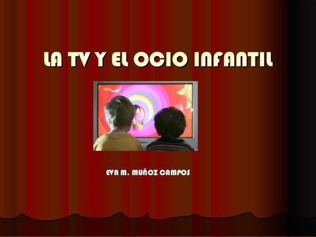 LA TV Y EL OCIO INFANTIL      EVA M. MUÑOZ CAMPOS