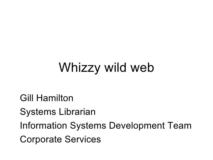 Wizzy wild web Gill Hamilton Systems Librarian Information Systems Development Team Corporate Services