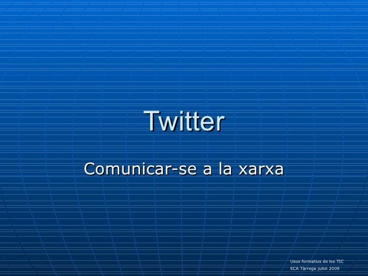Twitter Comunicar-se a la xarxa                               Usos formatius de les TIC                           ECA Tàrr...