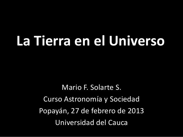 La Tierra en el Universo         Mario F. Solarte S.    Curso Astronomía y Sociedad   Popayán, 27 de febrero de 2013      ...
