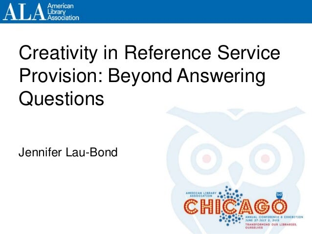 Creativity in Reference Service Provision: Beyond Answering Questions Jennifer Lau-Bond