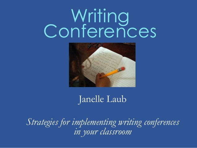 Writing Conferences Janelle Laub Strategies for implementing writing conferences in your classroom