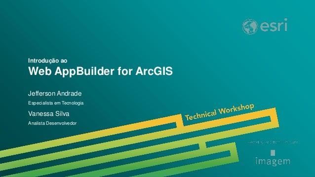 LAUC 2014 | Trilha GeoEmbedded | Introdução ao Web AppBuilder for ArcGIS Introdução ao Web AppBuilder for ArcGIS Jefferson...