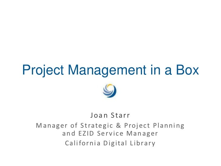 Project Management in a Box<br />Joan Starr<br />Manager of Strategic & Project Planning and EZID Service Manager<br />Cal...