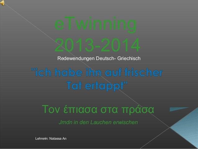 eTwinning 2013-2014 Τον έπιασα στα πράσα Jmdn in den Lauchen erwischen Redewendungen Deutsch- Griechisch Lehrerin: Natassa...