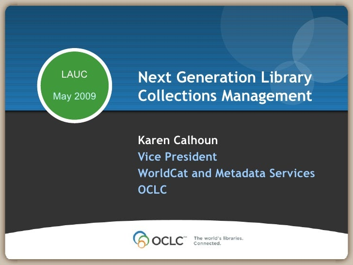 Karen Calhoun Vice President WorldCat and Metadata Services OCLC  Next Generation Library Collections Management LAUC May ...