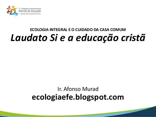 ECOLOGIA INTEGRAL E O CUIDADO DA CASA COMUM Laudato Si e a educação cristã Ir. Afonso Murad ecologiaefe.blogspot.com