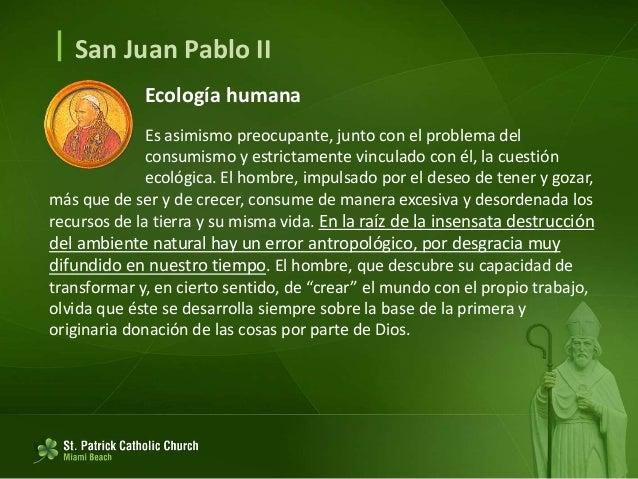  San Juan Pablo II Ecología humana Cree que puede disponer arbitrariamente de la tierra, sometiéndola sin reservas a su v...