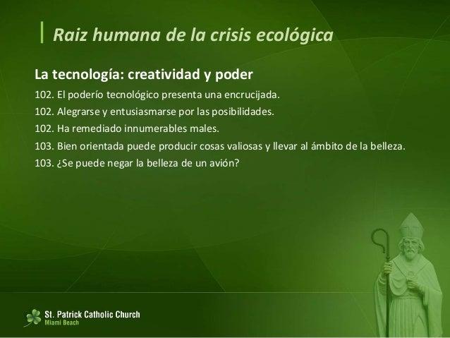  Raiz humana de la crisis ecológica La tecnología: creatividad y poder 104. No hay garantía de se utilice para el bien. 1...