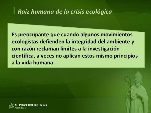  Raiz humana de la crisis ecológica Cuando la técnica desconoce los grandes principios éticos, termina considerando legít...
