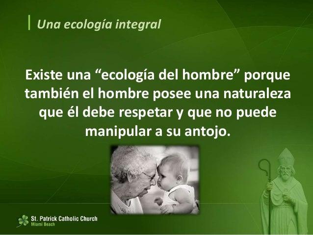  Una ecología integral El principio del bien común 156. Es inseparable de la ecología humana. 157. Presupone respeto a la...
