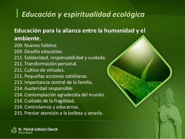  Educación y espiritualidad ecológica Conversión ecológica. 216. Nuestra fe tiene consecuencias en forma de pensar, senti...