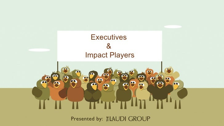 Executives  &  Impact Players Presented   by: