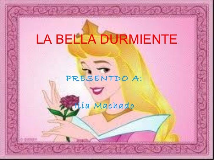 LA BELLA DURMIENTE   PRESENTDO A:  Ilia Machado