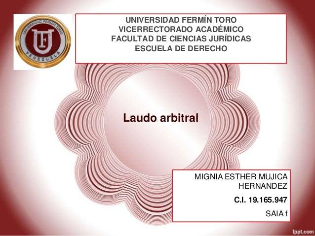 Laudo arbitral UNIVERSIDAD FERMÍN TORO VICERRECTORADO ACADÉMICO FACULTAD DE CIENCIAS JURÍDICAS ESCUELA DE DERECHO MIGNIA E...
