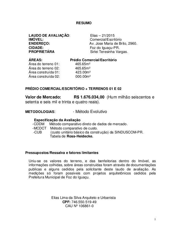 1 RESUMO LAUDO DE AVALIAÇÃO: Elias – 21/2015 IMÓVEL: Comercial/Escritório ENDEREÇO: Av. Jose Maria de Brito, 2960. CIDADE:...