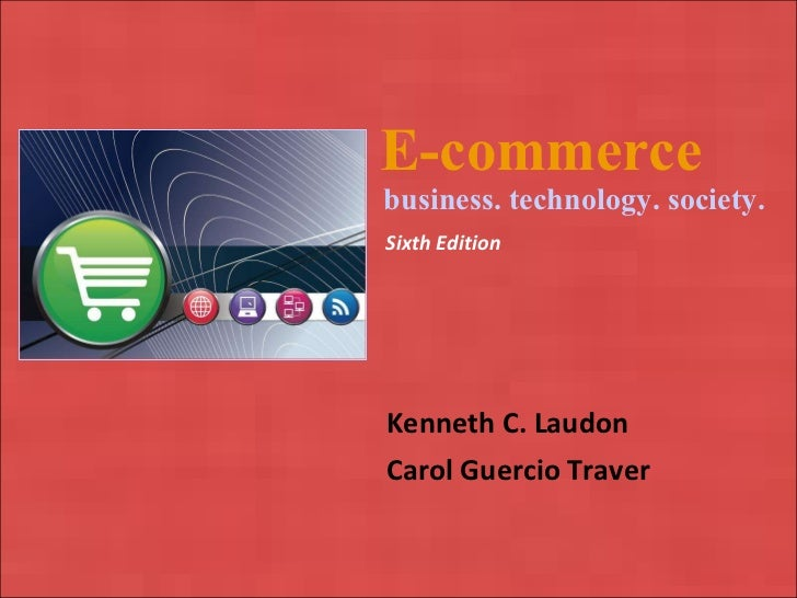 E-commerce   Kenneth C. Laudon Carol Guercio Traver business. technology. society. Sixth Edition