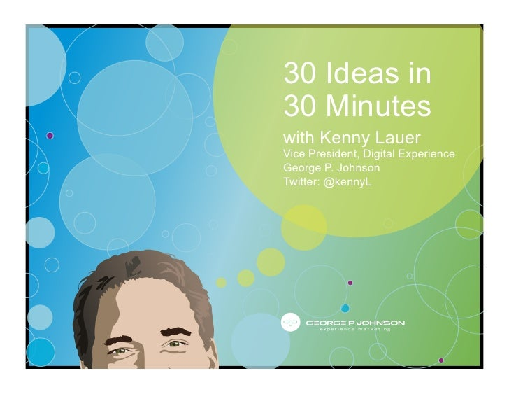 30 Ideas in 30 Minutes with Kenny Lauer Vice President, Digital Experience George P. Johnson Twitter: @kennyL