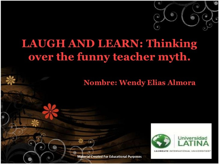 LAUGH AND LEARN: Thinking over the funny teacher myth.<br />Nombre: Wendy Elias Almora<br />Material Created For Education...