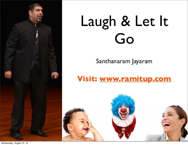 Laugh & Let It Go Santhanaram Jayaram Visit: www.ramitup.com Wednesday, August 14, 13
