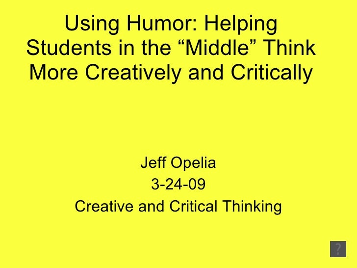 """Using Humor: Helping Students in the """"Middle"""" Think More Creatively and Critically Jeff Opelia 3-24-09 Creative and Critic..."""