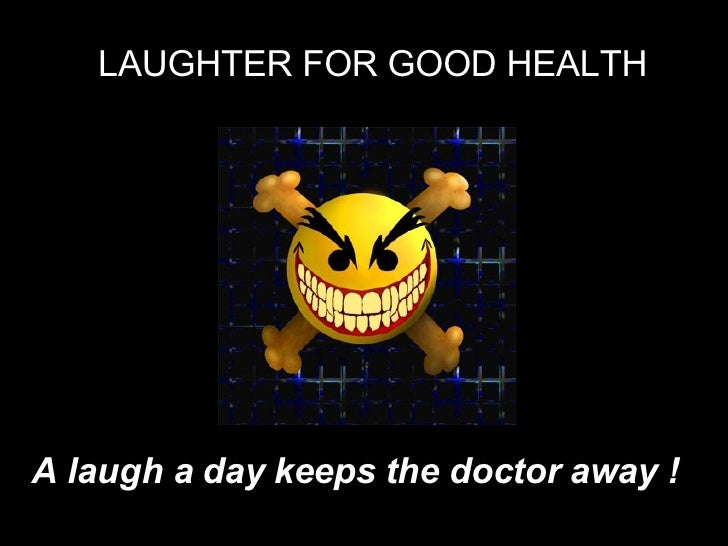 LAUGHTER FOR GOOD HEALTH A laugh a day keeps the doctor away !