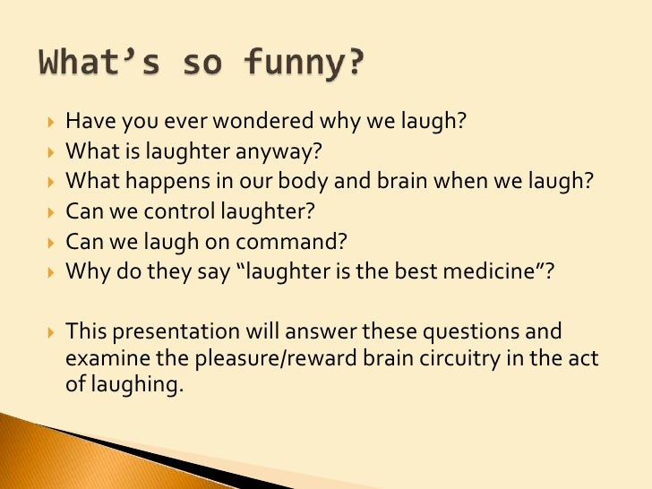 why we laugh When do we laugh most the surprising answer is not during joke-telling we laugh when we're with our friends, most of the time at the trivial stuff, leading some cognitive scientists to speculate on the evolutionary origins off laughter.
