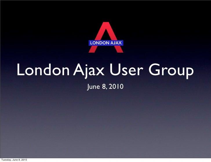 London Ajax User Group                         June 8, 2010     Tuesday, June 8, 2010