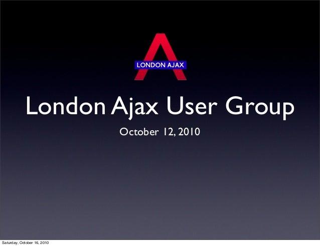 London Ajax User Group October 12, 2010 Saturday, October 16, 2010