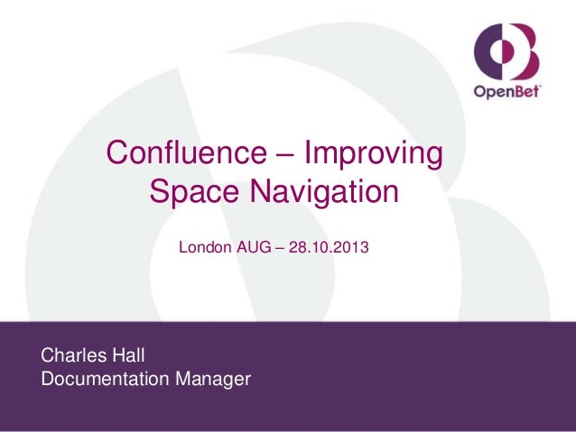 Confluence – Improving Space Navigation London AUG – 28.10.2013  Charles Hall Documentation Manager