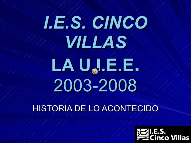 I.E.S. CINCO VILLAS LA U.I.E.E . 2003-2008 HISTORIA DE LO ACONTECIDO
