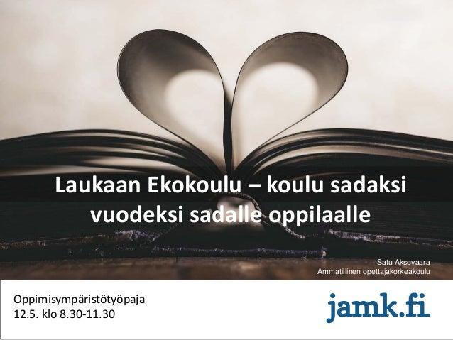 Laukaan Ekokoulu – koulu sadaksi vuodeksi sadalle oppilaalle Oppimisympäristötyöpaja 12.5. klo 8.30-11.30 Satu Aksovaara A...