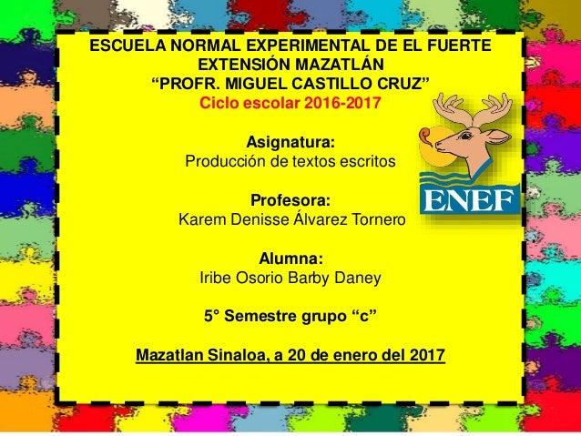 """ESCUELA NORMAL EXPERIMENTAL DE EL FUERTE EXTENSIÓN MAZATLÁN """"PROFR. MIGUEL CASTILLO CRUZ"""" Ciclo escolar 2016-2017 Asignatu..."""