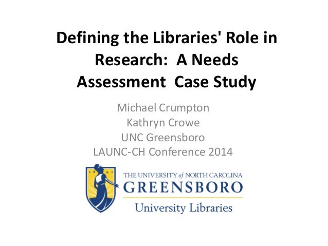 Defining the Libraries' Role in Research: A Needs Assessment Case Study Michael Crumpton Kathryn Crowe UNC Greensboro LAUN...
