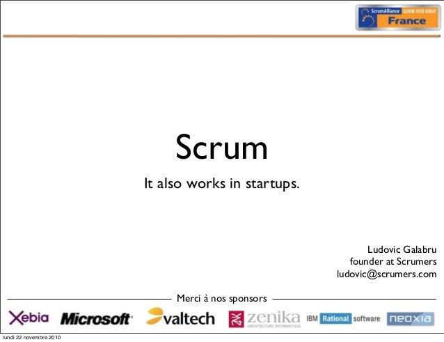Scrum It also works in startups. Merci à nos sponsors Ludovic Galabru founder at Scrumers ludovic@scrumers.com lundi 22 no...