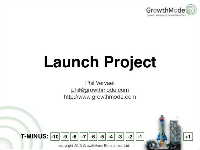 Phil Vervaet phil@growthmode.com http://www.growthmode.com Launch Project T-MINUS: -10 -9 -8 -7 -6 -5 -4 -3 -2 -1 +1 copyr...