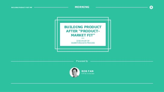 """BUILDING PRODUCT POST PMF MORNING BUILDING PRODUCT AFTER """"PRODUCT- MARKET FIT"""" CASE STUDY OF SHARETHROUGH'S PROCESS ROB FA..."""