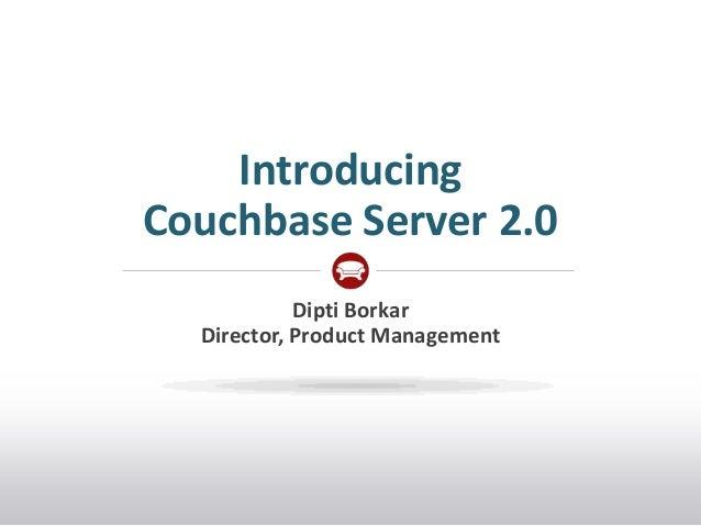IntroducingCouchbase Server 2.0            Dipti Borkar  Director, Product Management