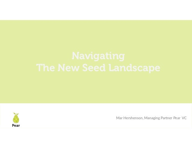 Pear LAUNCH Scale 2018 Navigating The New Seed Landscape Mar Hershenson, Managing Partner Pear VC Pear