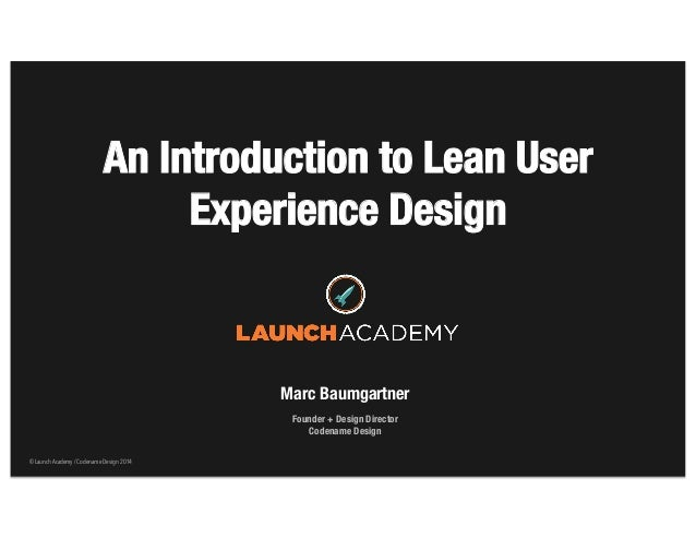 © Launch Academy / Codename Design 2014© Launch Academy / Codename Design 2014 An Introduction to Lean User Experience Des...