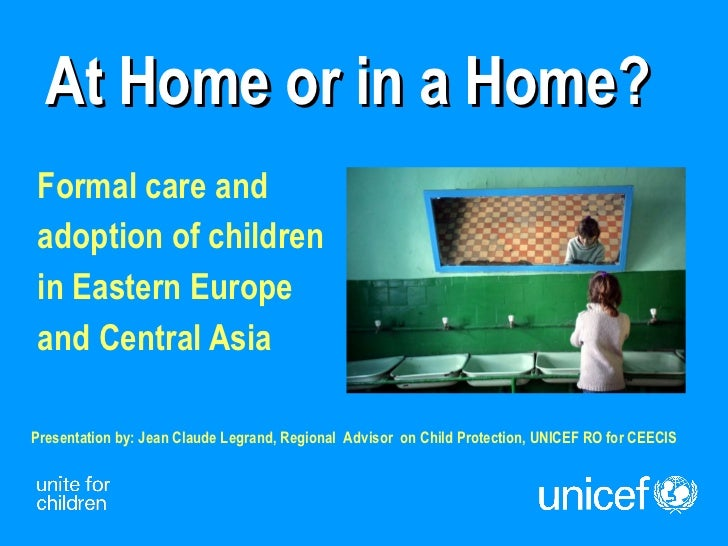 At Home or in a Home? Formal care and  adoption of children  in Eastern Europe  and Central Asia Presentation by: Jean Cla...
