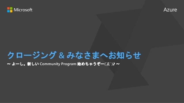 Azure クロージング & みなさまへお知らせ 〜 よーし。新しい Community Program 始めちゃうぞー(´Д` )♪ 〜