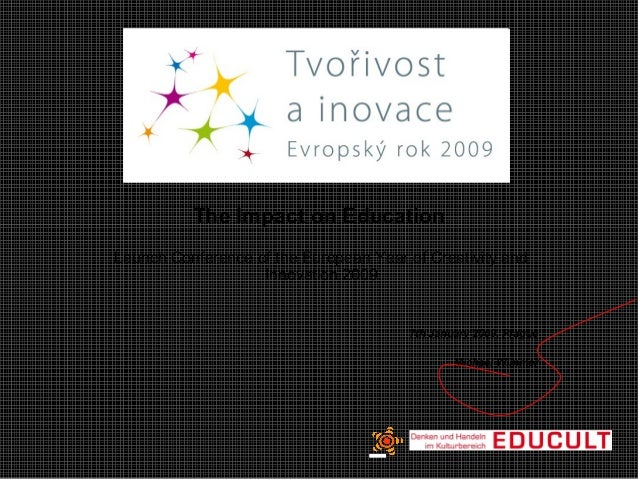 The Impact on Education Launch Conference of the European Year of Creativity and Innovation 2009 7th January 2009, Prague ...