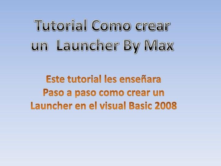 Tutorial Como crear<br />un  Launcher By Max<br />Este tutorial les enseñara<br />Paso a paso como crear un<br />Launcher ...