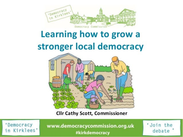 Learning how to grow a stronger local democracy Cllr Cathy Scott, Commissioner