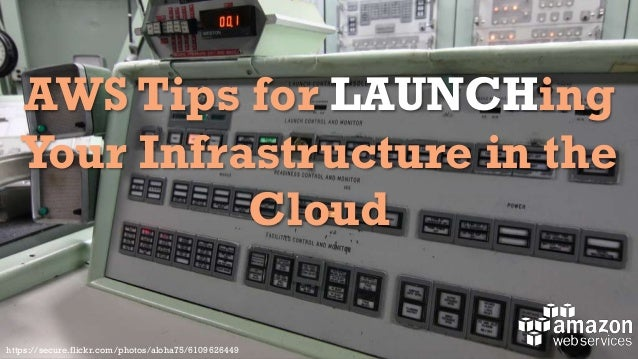 AWS Tips for LAUNCHing Your Infrastructure in the Cloud https://secure.flickr.com/photos/aloha75/6109626449